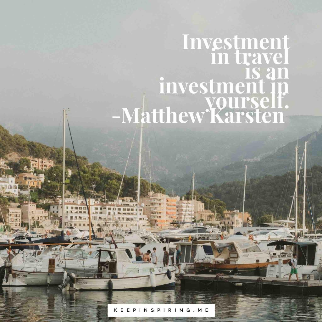 "Matthew Karsten Quote ""Investment in travel is an investment in yourself."""