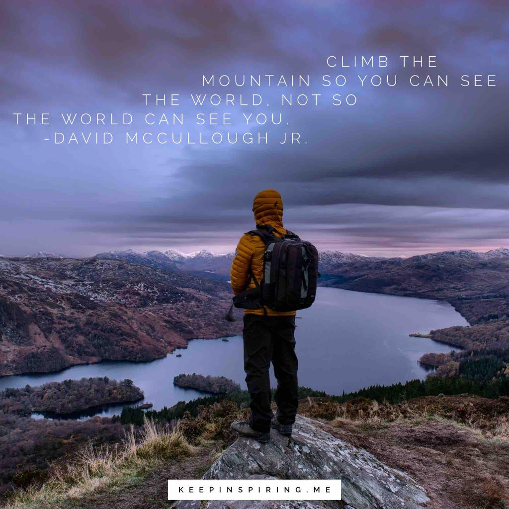 "David McCullough Jr Quote ""Climb the mountain so you can see the world, not so the world can see you"""