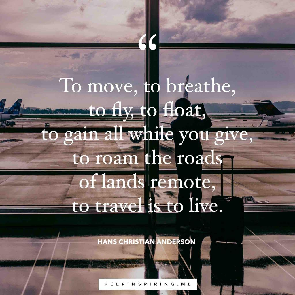 "Hans Christian Anderson travel quote ""To move, to breathe, to fly, to float, to gain all while you give, to roam the roads of lands remote, to travel is to live"""