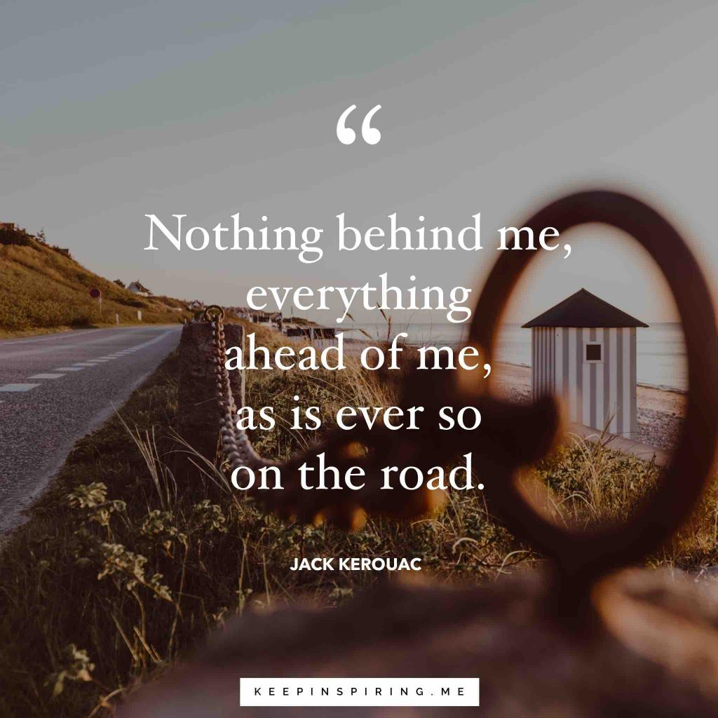 "Jack Kerouac Quote ""Nothing behind me, everything ahead of me, as is ever so on the road"""