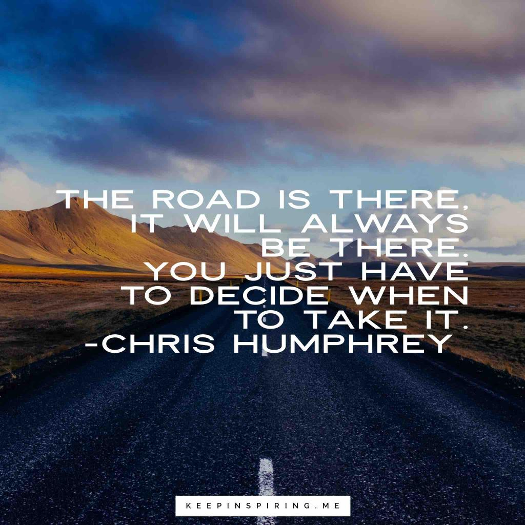 "Chris Humphrey quote ""The road is there, it will always be there. You just have to decide when to take it"""