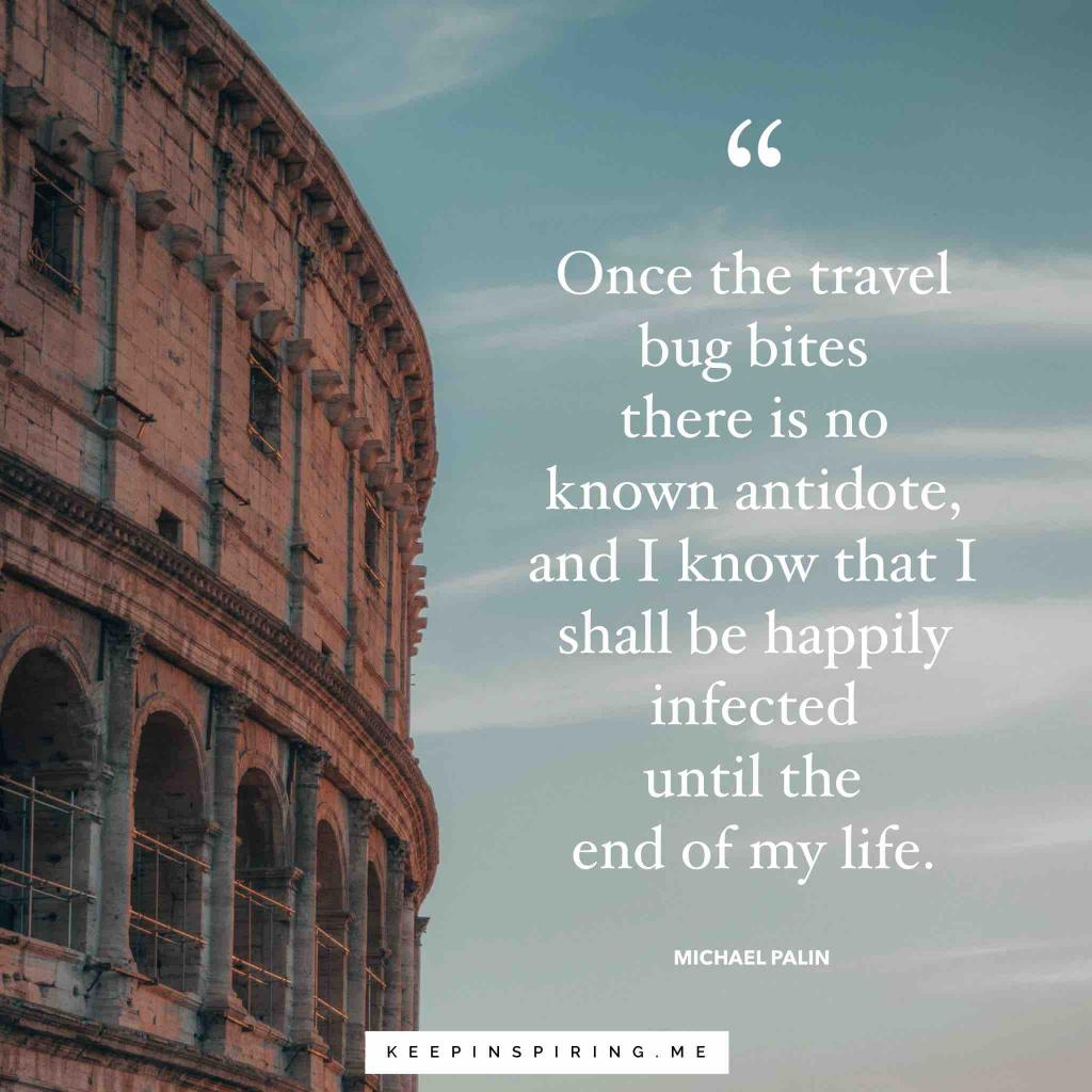 "Michael Palin Travel Quote ""Once the travel bug bites there is no known antidote, and I know that I shall be happily infected until the end of my life"""