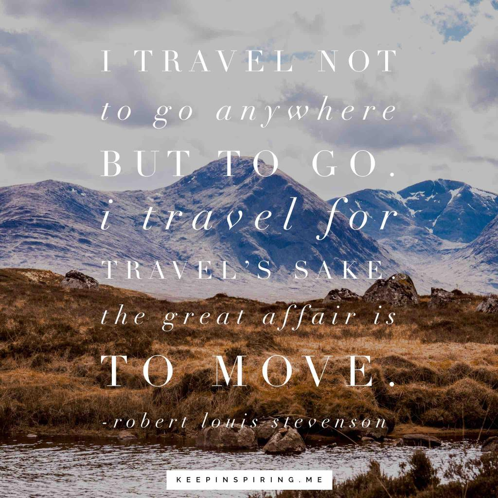 "Robert Louis Stevenson Quote ""I travel not to go anywhere but to go. I travel for travel's sake. The great affair is to move"""