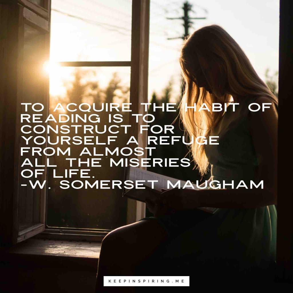 "W Sommerset Maugham quote ""To acquire the habit of reading is to construct for yourself a refuge from almost all the miseries of life"""