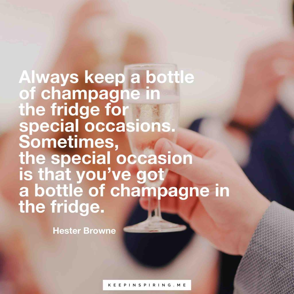 "Hester Browne quote ""Always keep a bottle of Champagne in the fridge for special occasions. Sometimes, the special occasion is that you've got a bottle of Champagne in the fridge"""
