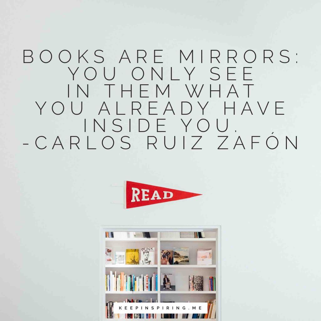 "Carlos Ruiz Zafón quote ""Books are mirrors: you only see in them what you already have inside you"""