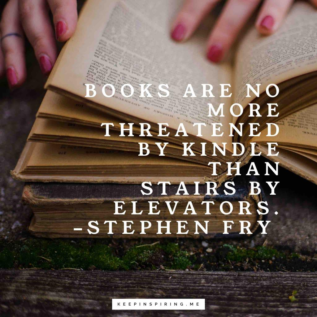 "Stephen Fry quote ""Books are no more threatened by Kindle than stairs by elevators"""