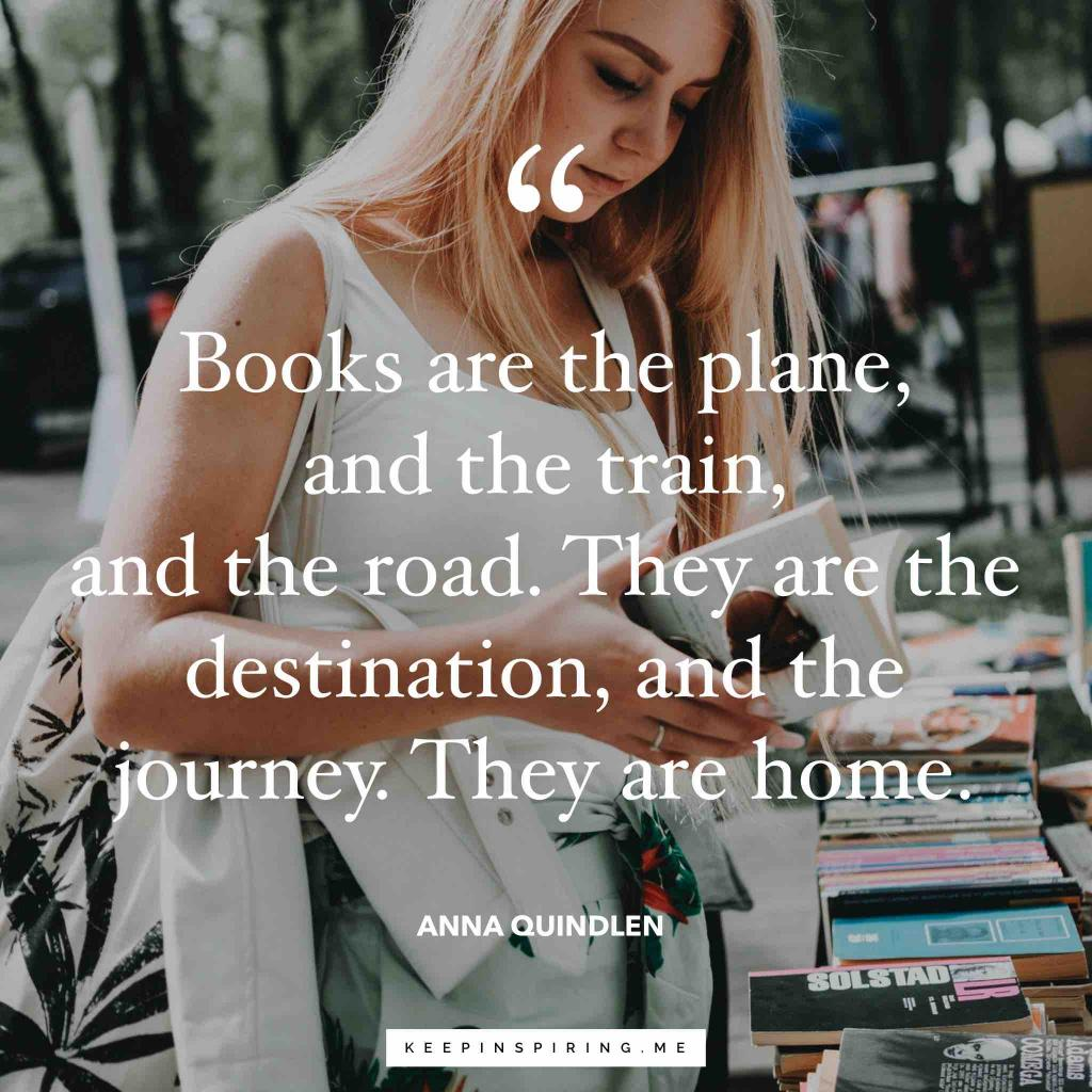 "Anna Quindlen quote ""Books are the plane, and the train, and the road. They are the destination, and the journey. They are home"""