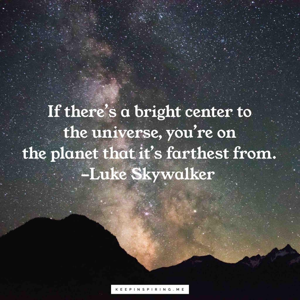 "Luke Skywalker quote ""If there's a bright center to the universe, you're on the planet that it's farthest from"""