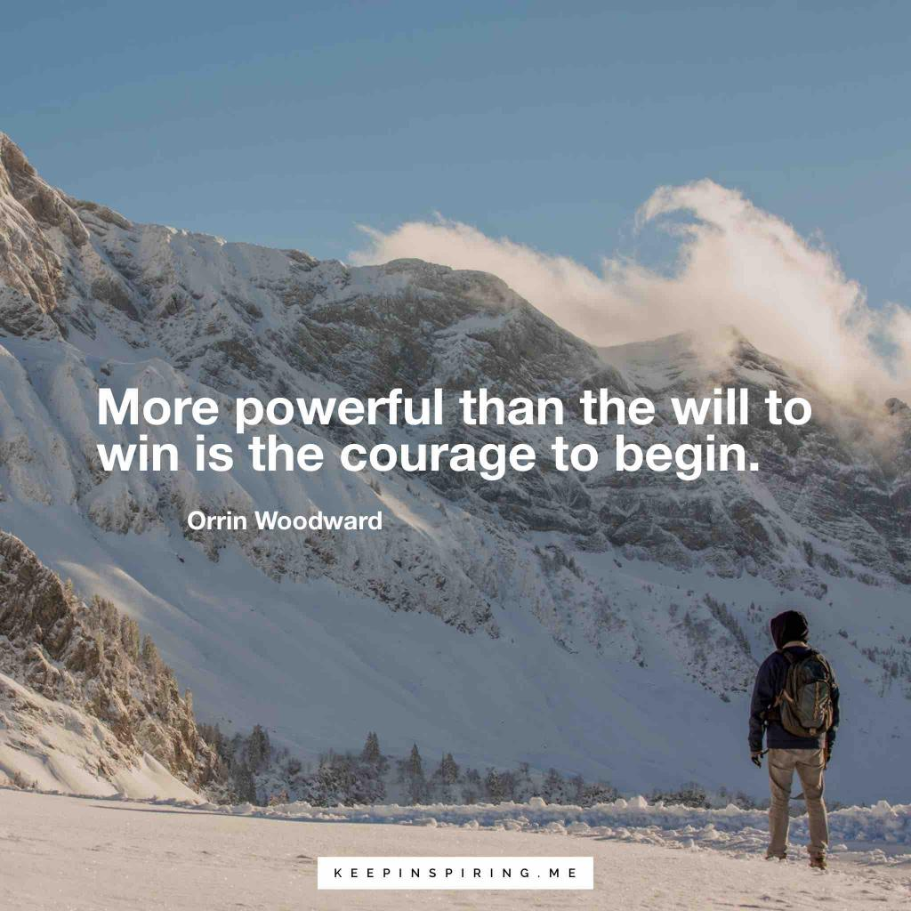 """Orrin Woodward motivation quote """"More powerful than the will to win is the courage to begin"""""""