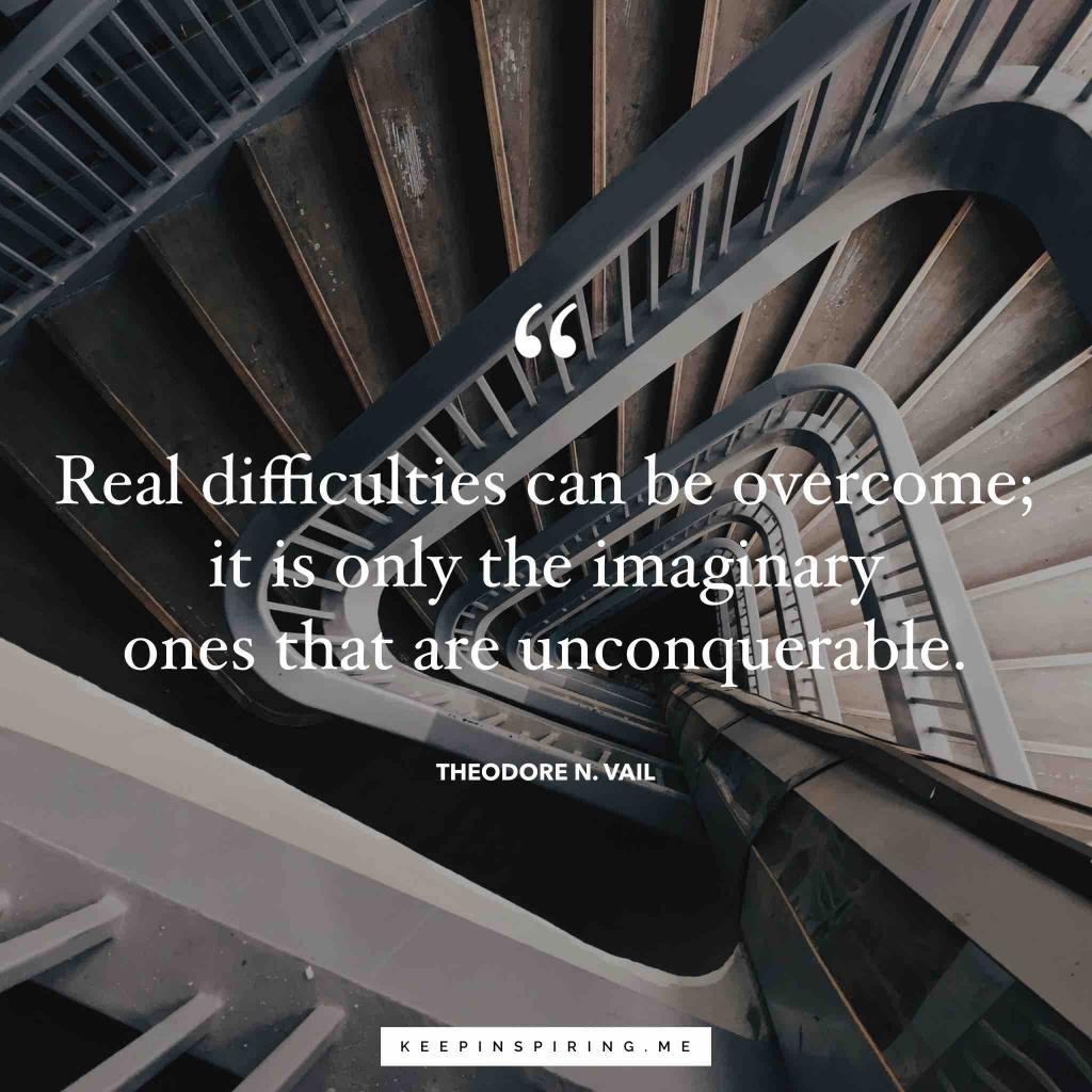 """Theodore Vail quote """"Real difficulties can be overcome; it is only the imaginary ones that are unconquerable"""""""
