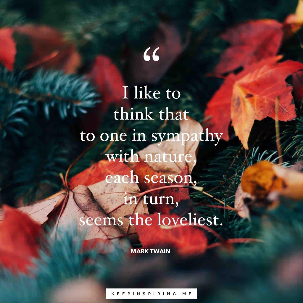 "Mark Twain seasons quote ""I think that to one in sympathy with nature, each season, in turn, seems the loveliest"""