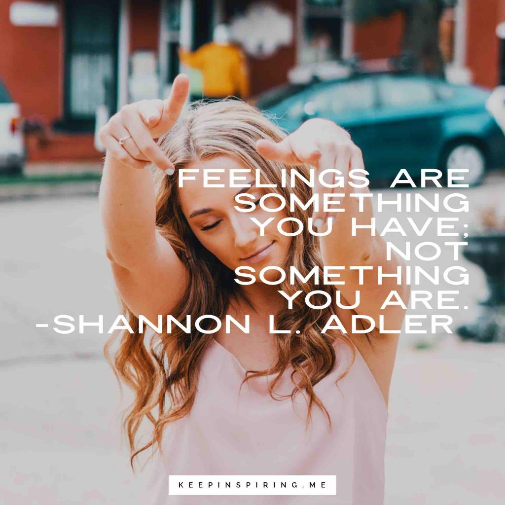 "Shannon L. Alder quote ""Feelings are something you have; not something you are"""