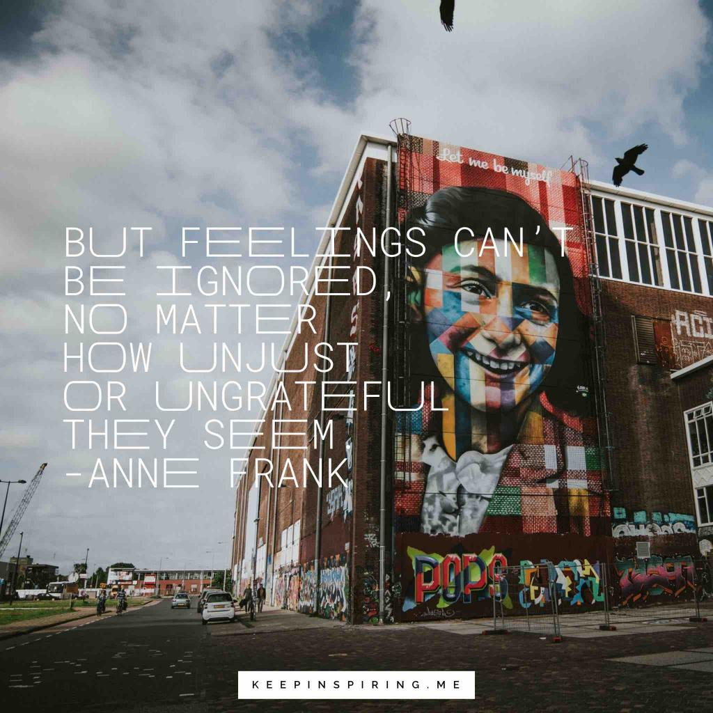 "Anne Frank quote ""But feelings can't be ignored, no matter how unjust or ungrateful they seem"""