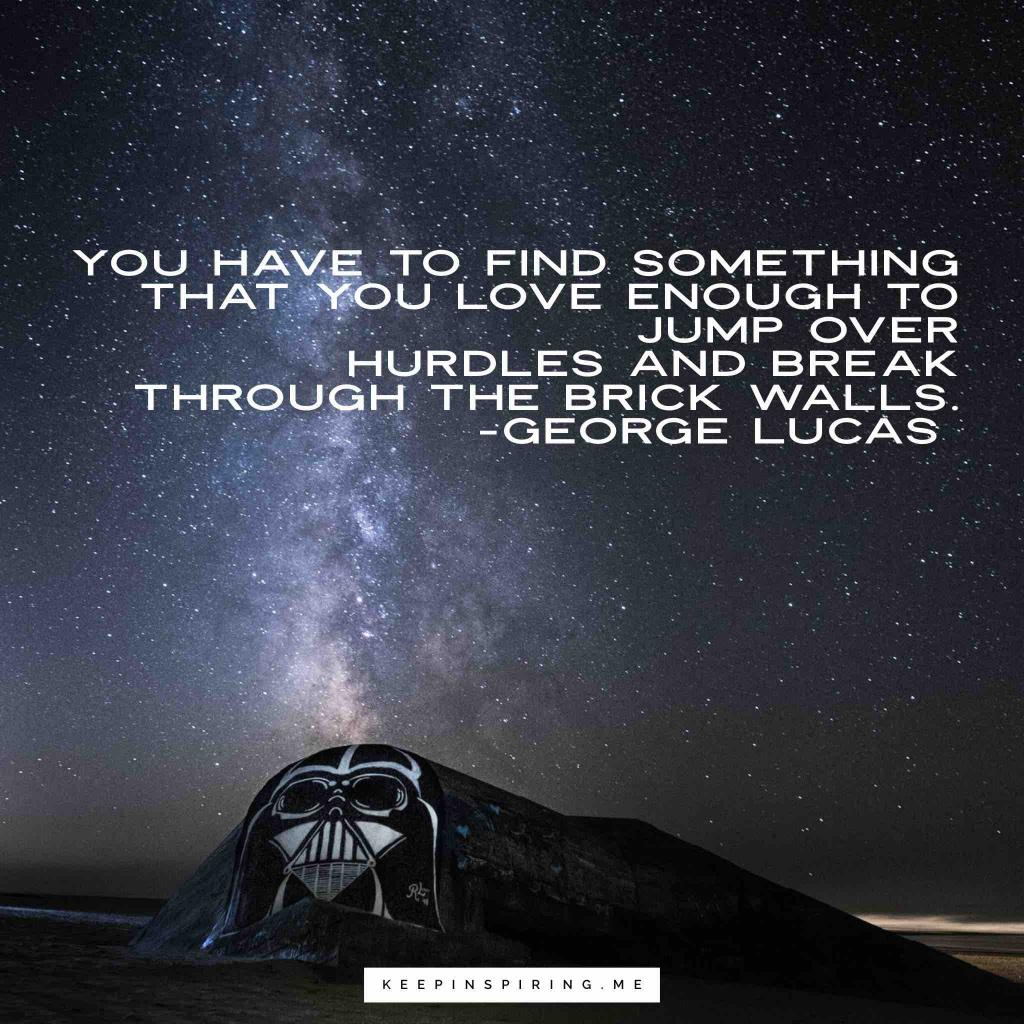 "George Lucas quote ""You have to find something that you love enough to jump over hurdles and break through the brick walls"""