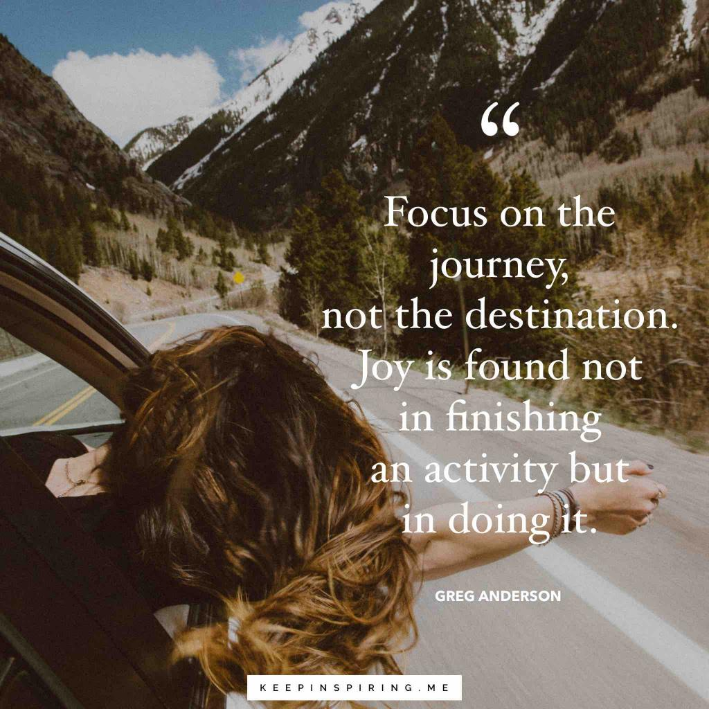 """Greg Anderson quote """"Focus on the journey, not the destination. Joy is found not in finishing an activity but in doing it"""""""