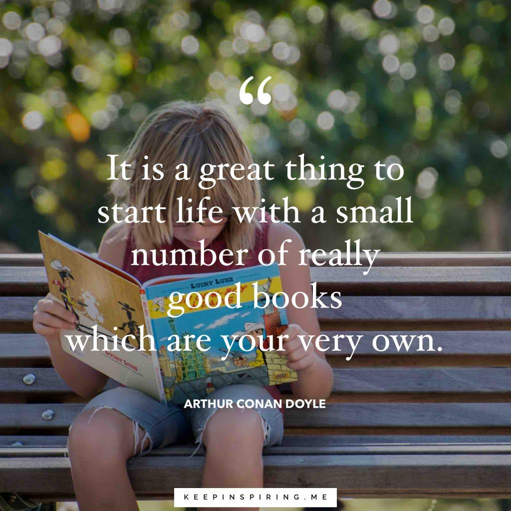 "Arthur Conan Doyle ""It is a great thing to start life with a small number of really good books which are your very own"""