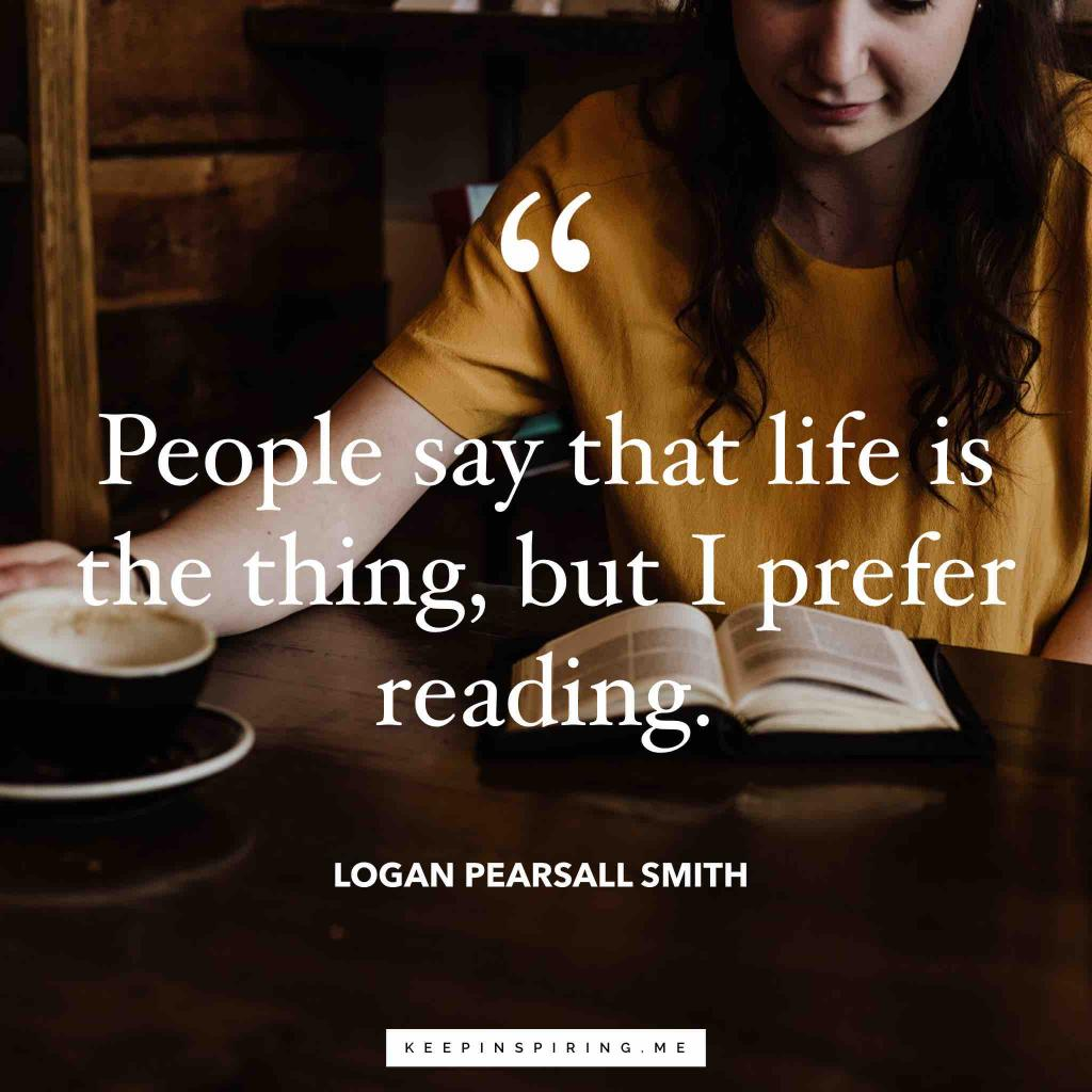 "Logan Pearsall Smith quote ""People say that life is the thing, but I prefer reading"""