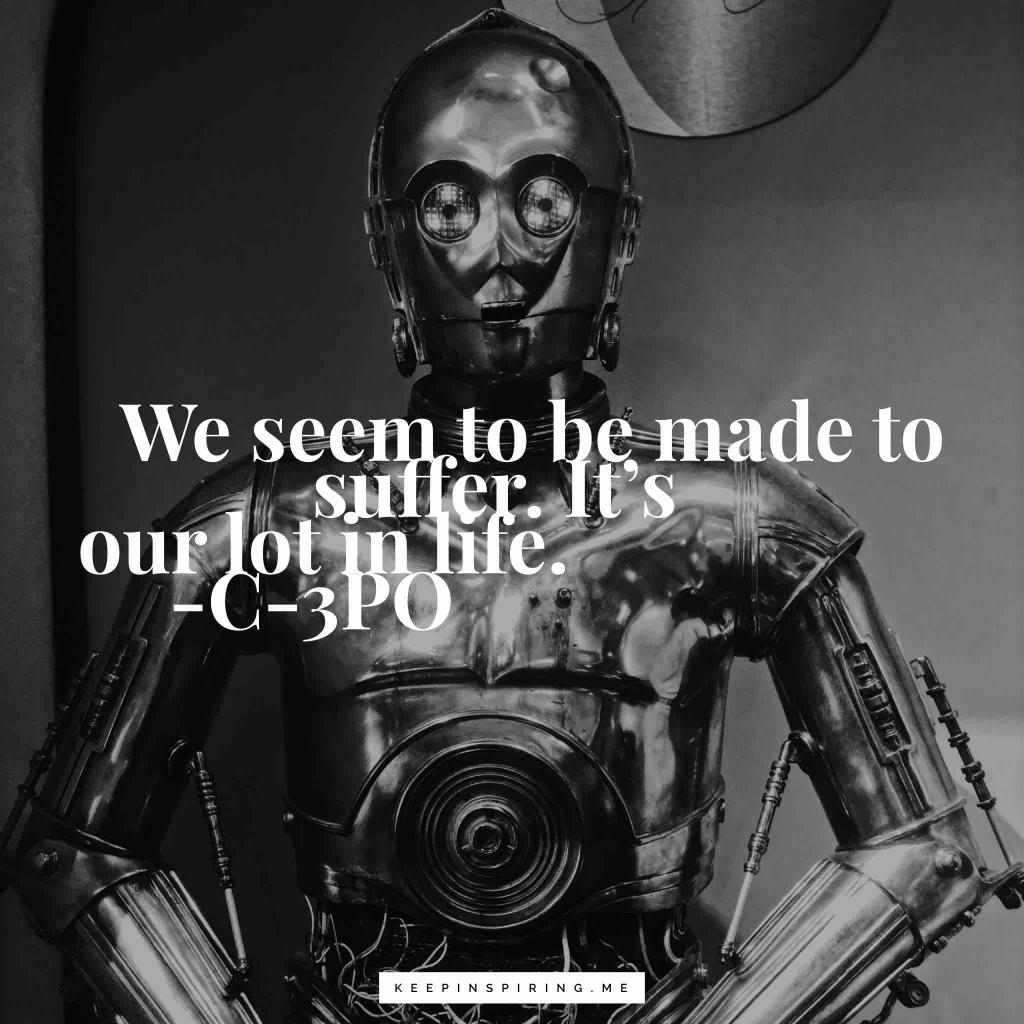 "C-3PO quote from Star Wars ""We seem to be made to suffer. It's our lot in life"""