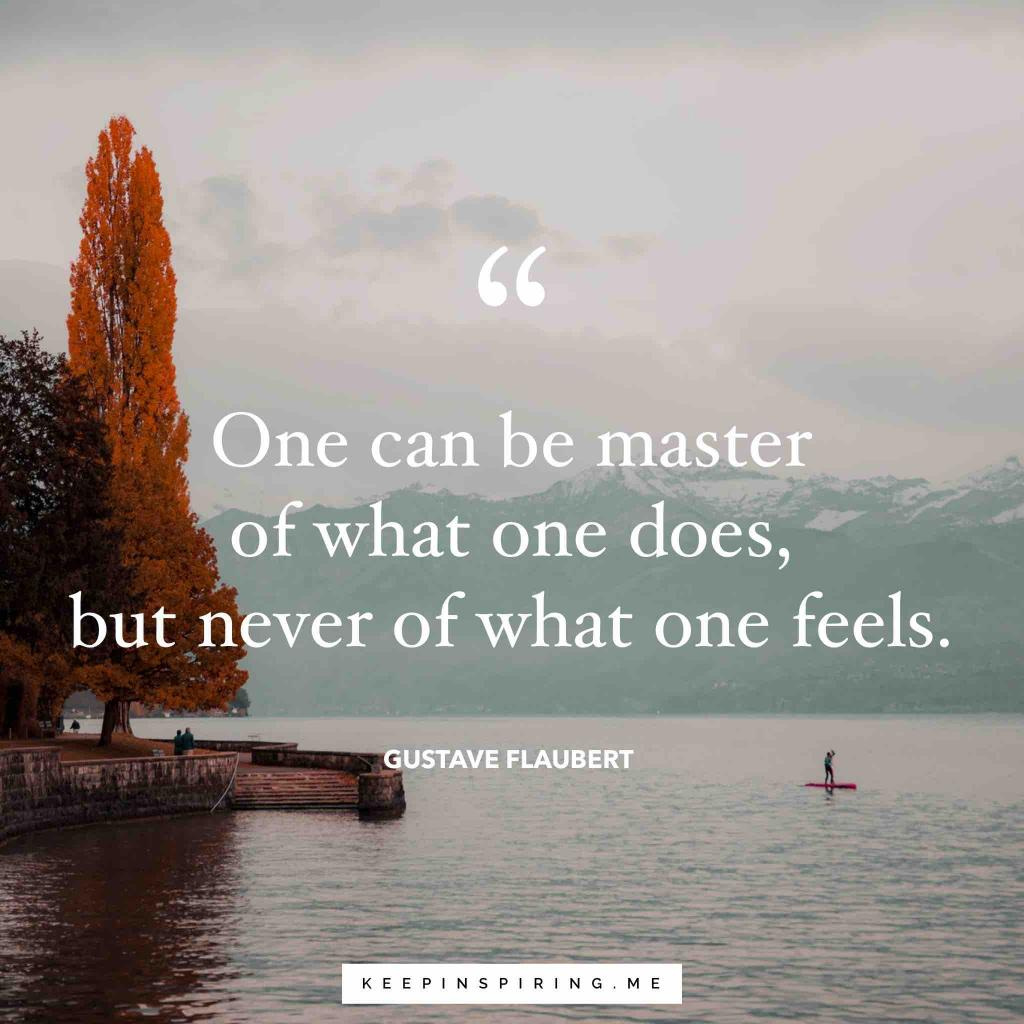"Gustave Flaubert quote ""One can be the master of what one does, but never of what one feels"""