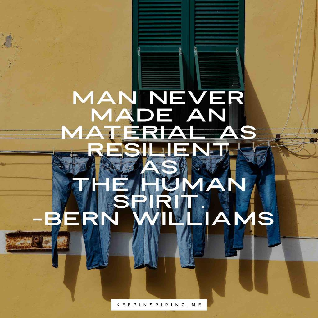 """Bern Williams quote """"Man never made any material as resilient as the human spirit"""""""