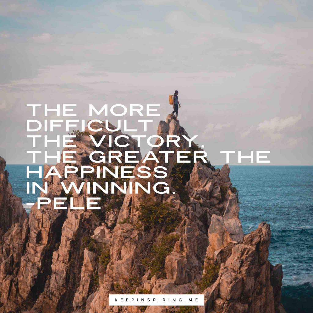 """Pele motivation quote """"The more difficult the victory, the greater the happiness in winning"""""""