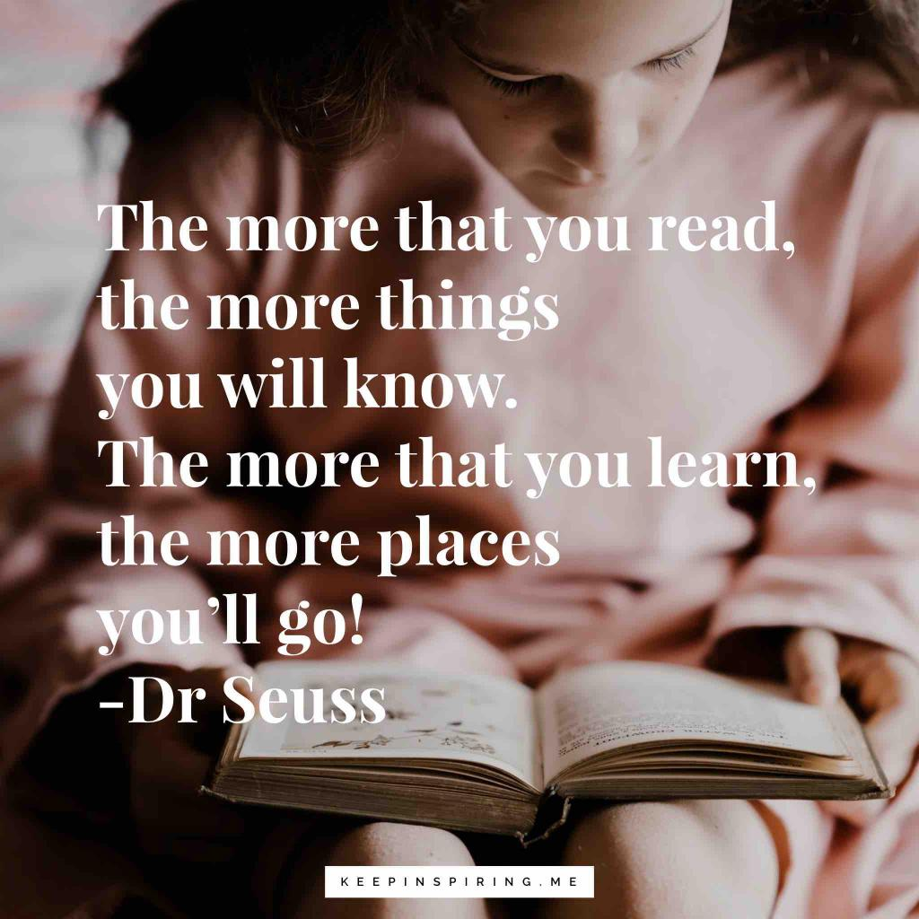 "Dr Seuss quotes ""The more that you read, the more things you will know. The more that you learn, the more places you'll go"""