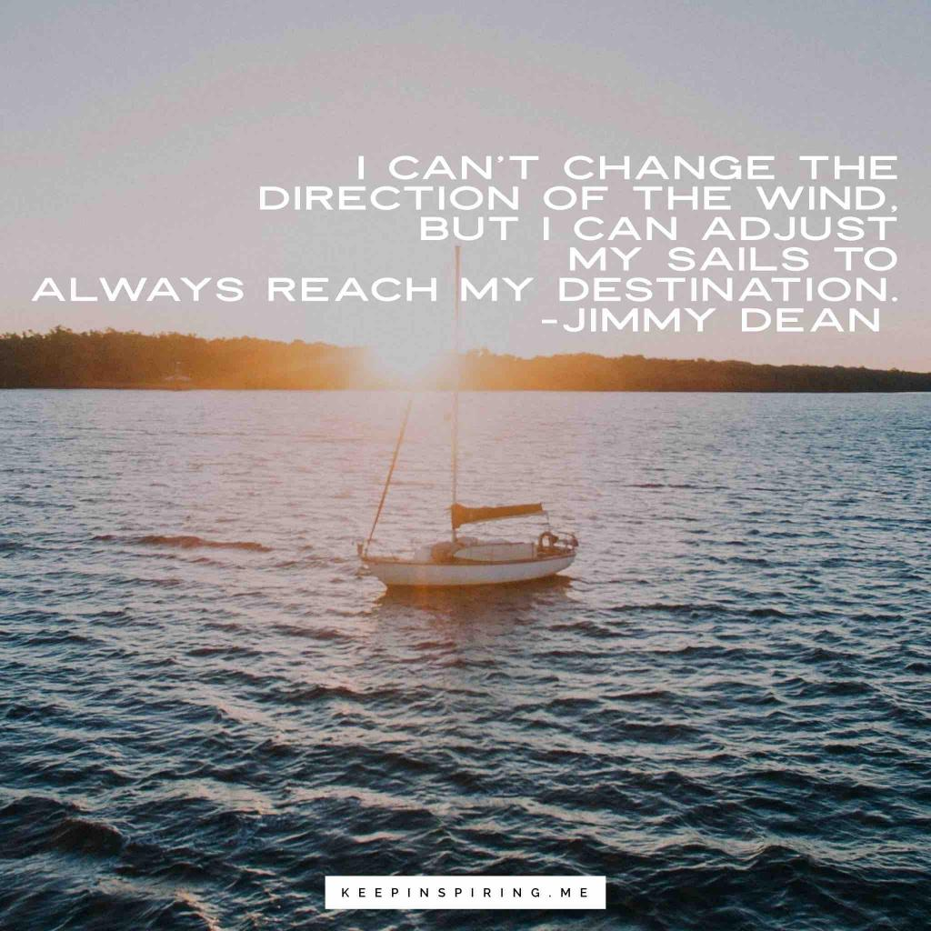 """Jimmy Dean quote """"I can't change the direction of the wind, but I can adjust my sails to always reach my destination"""""""