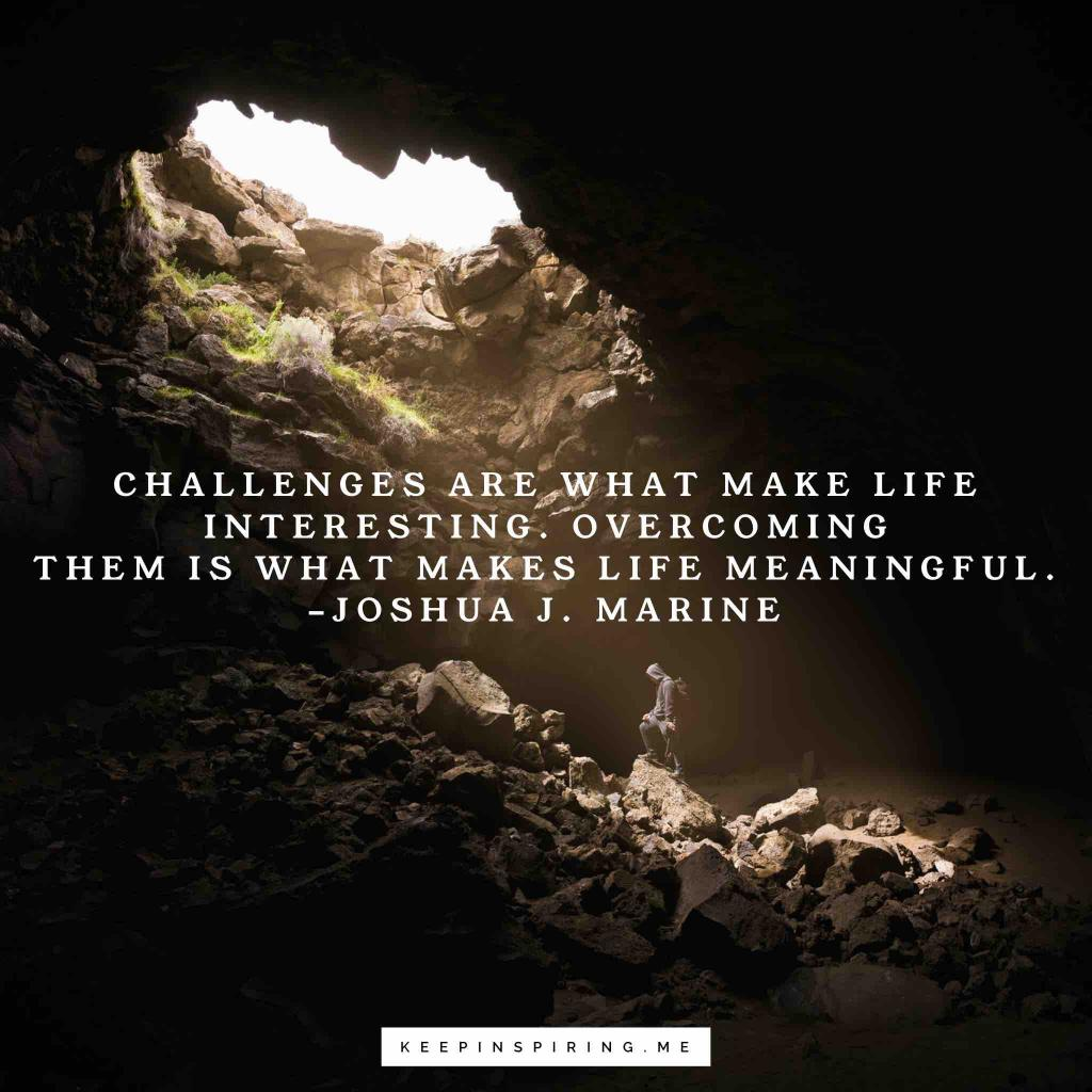 """Joshua J Marnine quote """"Challenges are what make life interesting. Overcoming them is what makes life meaningful"""""""