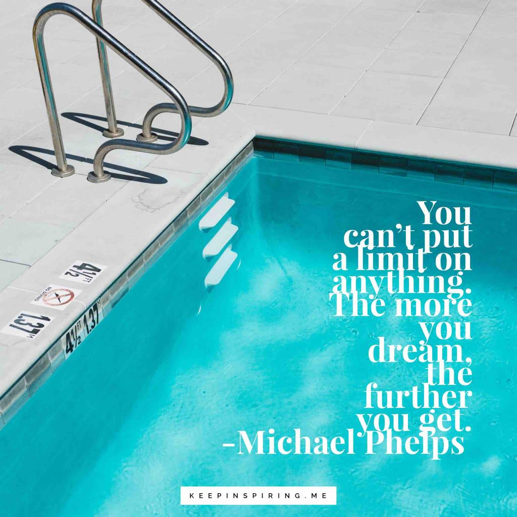 """Michael Phelps quote """"You can't put a limit on anything. The more you dream, the further you get"""""""