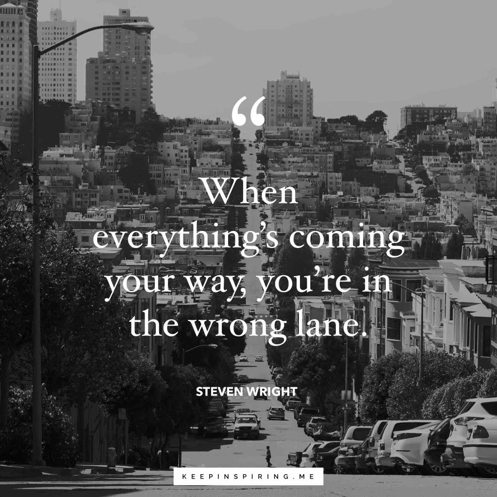 """Steven Wright quote """"When everything's coming your way, you're in the wrong lane"""""""