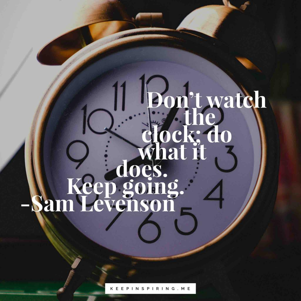 """Sam Levenson motivational quote """"Don't watch the clock; do what it does. Keep going"""""""