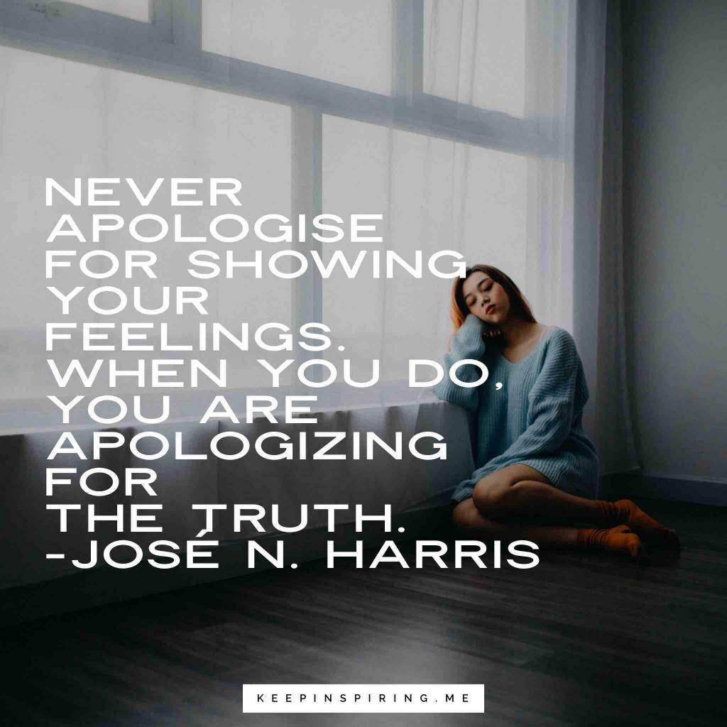 "Jose Harris quote ""Never apologize for showing your feelings. When you do, you are apologizing for the truth"""
