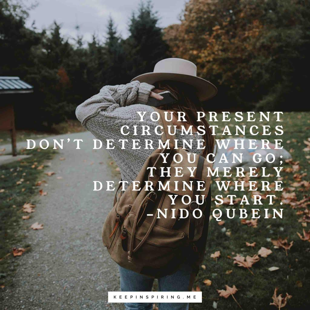 """Nido Qubein quote """"Your present circumstances don't determine where you can go; they merely determine where you start"""""""