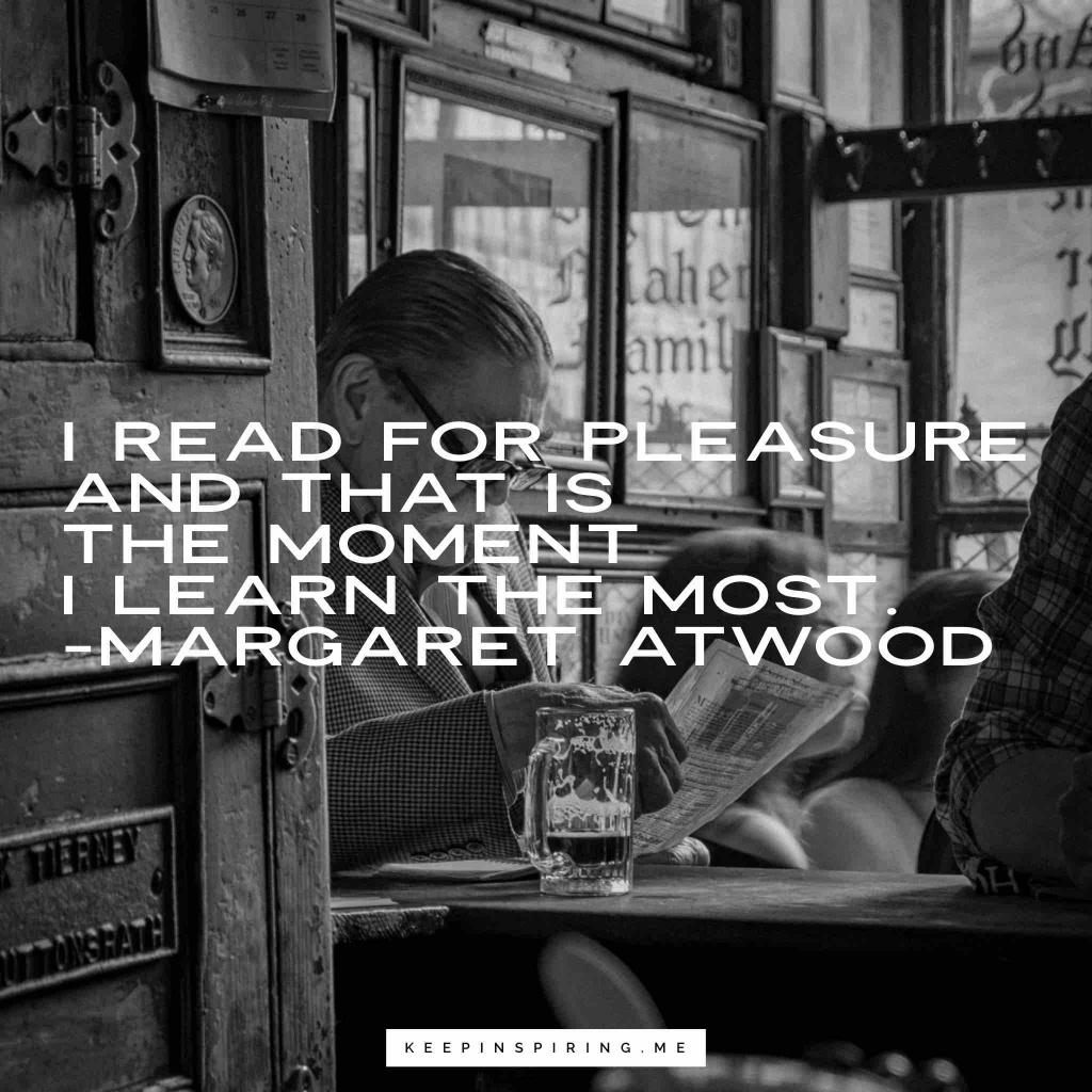 "Margaret Atwood quote ""I read for pleasure and that is the moment I learn the most"""