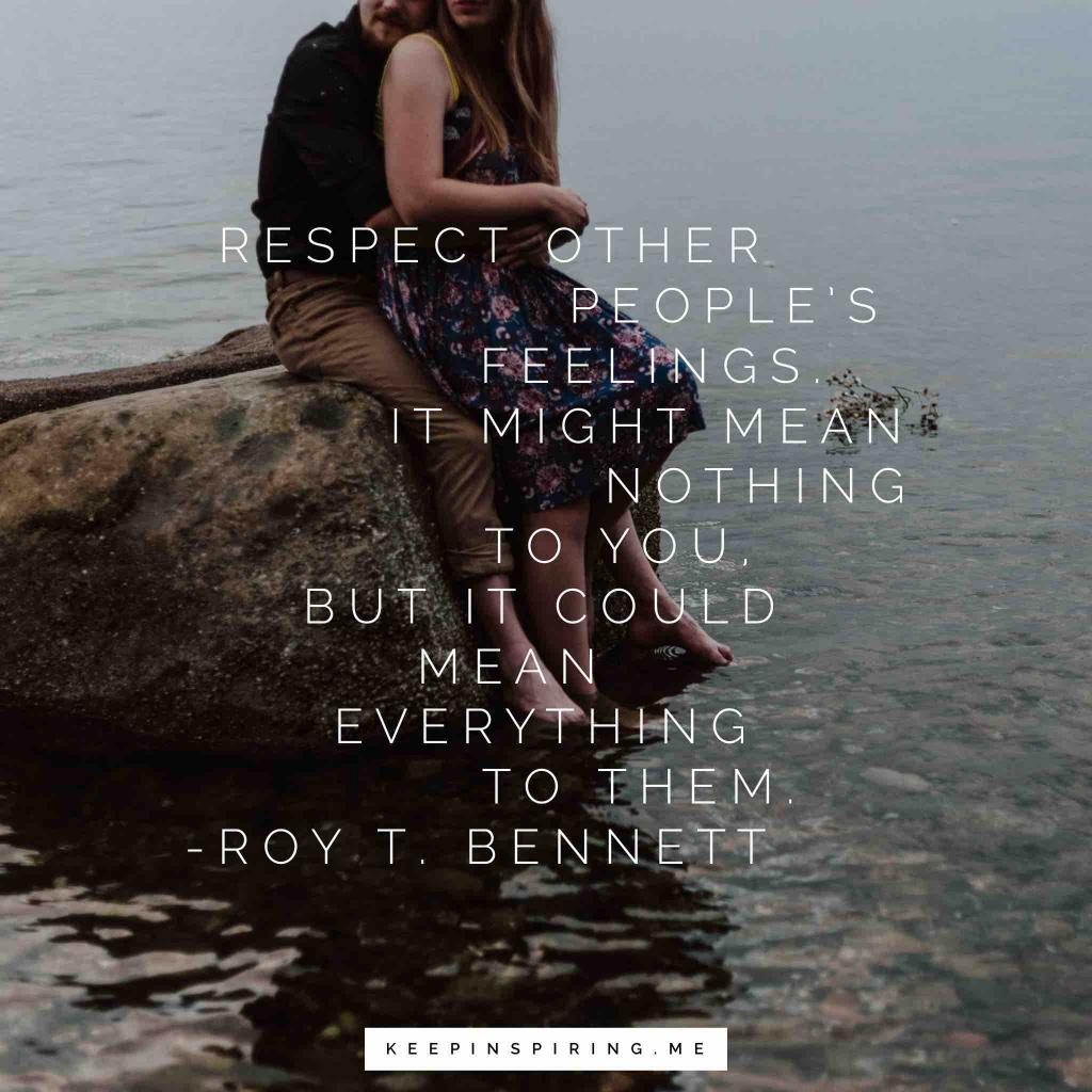 "Roy T Bennett quote ""Respect other people's feelings. It might mean nothing to you, but it could mean everything to them"""