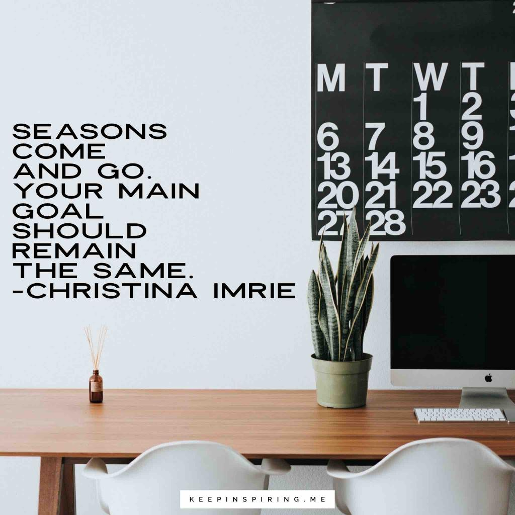 "Christina Imre quote ""Seasons come and go. Your main goal should remain the same"""