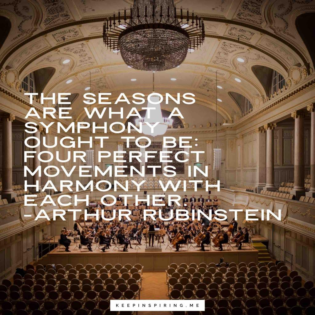 "Arthur Rubinstein quote ""The seasons are what a symphony ought to be: four perfect movements in harmony with each other"""