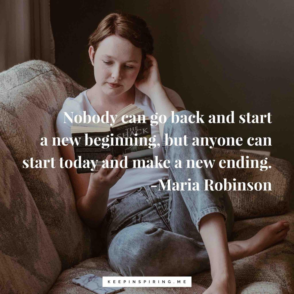 """Maria Robinson motivating quote """"Nobody can go back and start a new beginning, but anyone can start today and make a new ending"""""""
