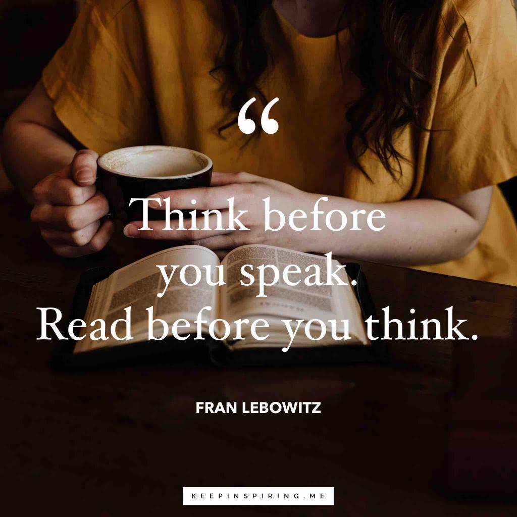 "Fran Leibowitz reading quote ""Think before you speak. Read before you think"""