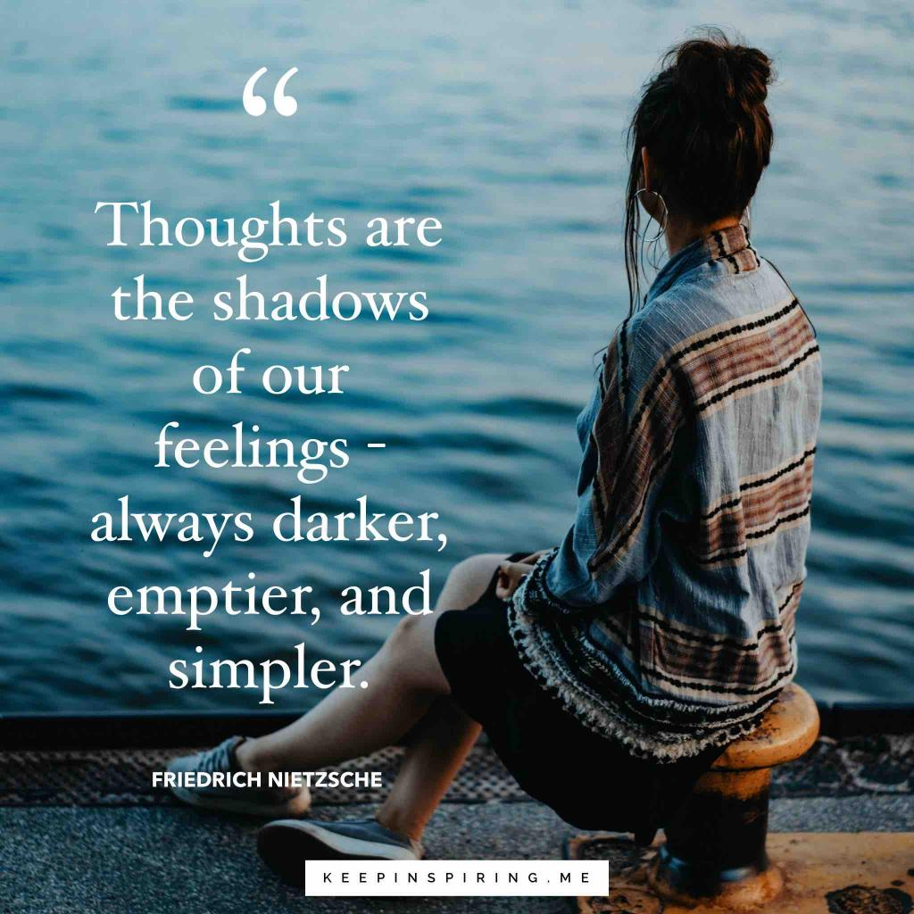 "Friedrich Nietzsche feelings quote ""Thoughts are the shadows of our feelings - always darker, emptier, and simpler"""