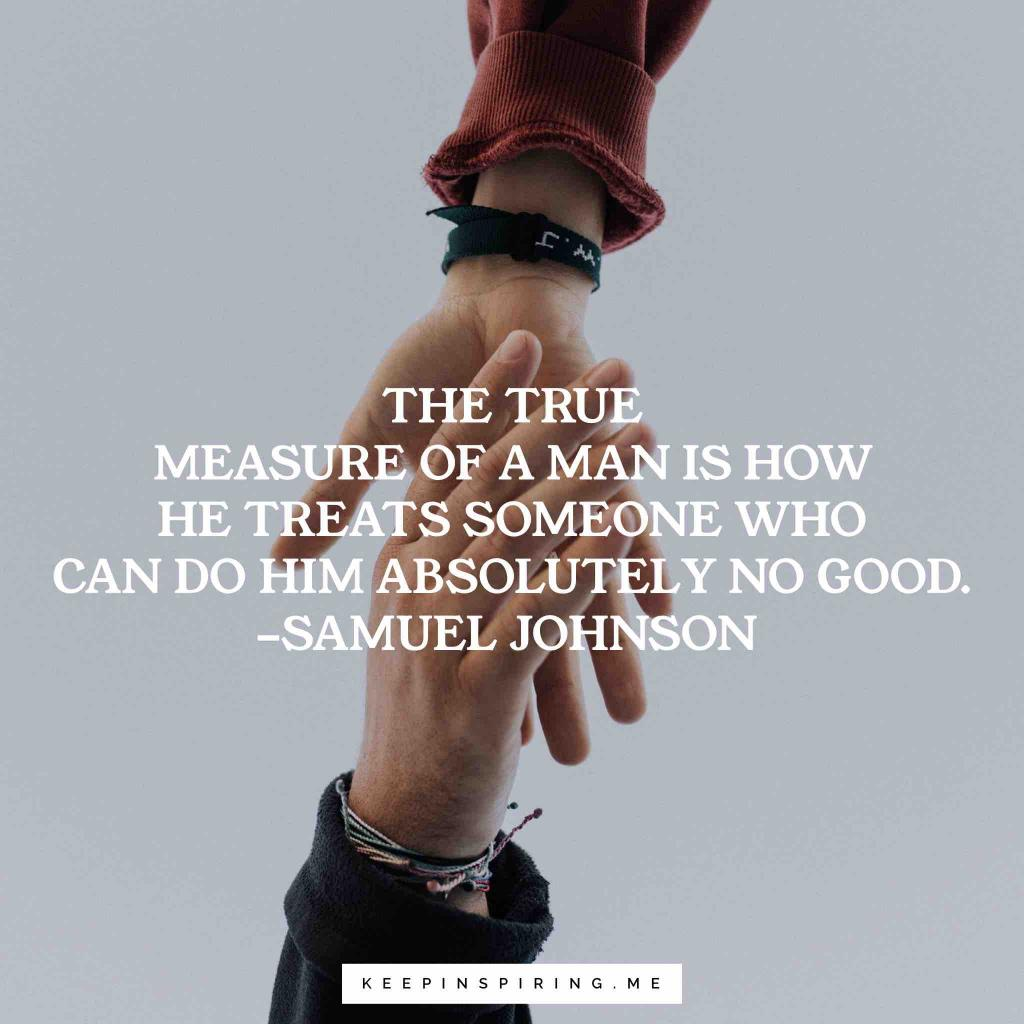 "Samuel Johnson quote ""The true measure of a man is how he treats someone who can do him absolutely no good"""