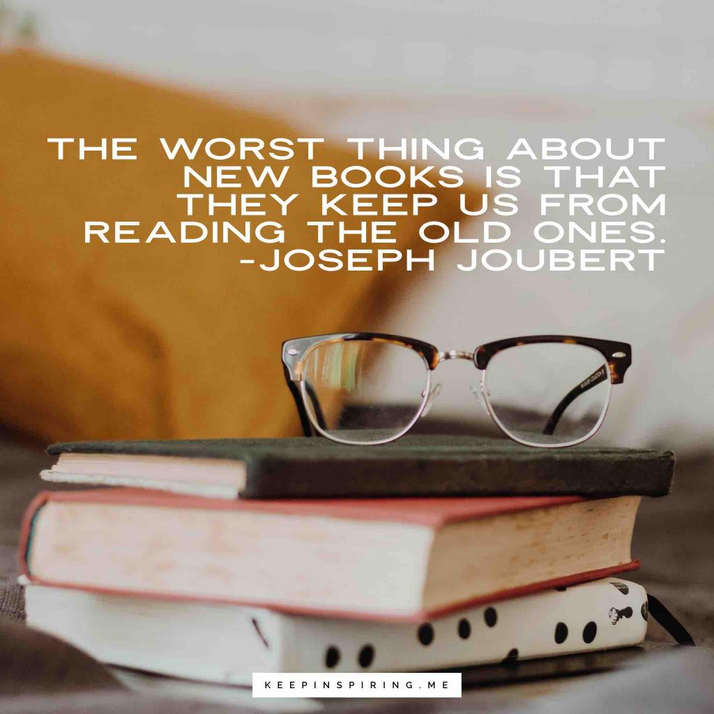 "Joseph Joubert quote ""The worst thing about new books is that they keep us from reading the old ones"""