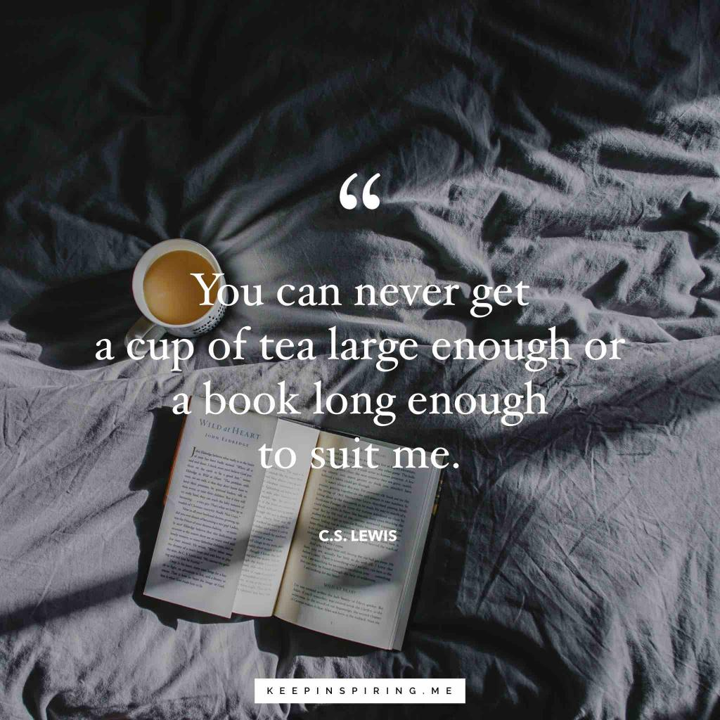 "CS Lewis quote ""You can never get a cup of tea large enough or a book long enough to suit me"""