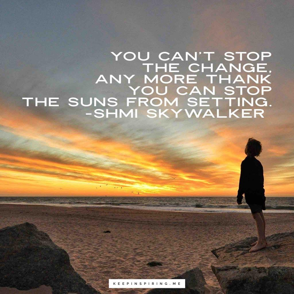 "Shmi Skywalker quote ""You can't stop the change, any more than you can stop the suns from setting"""