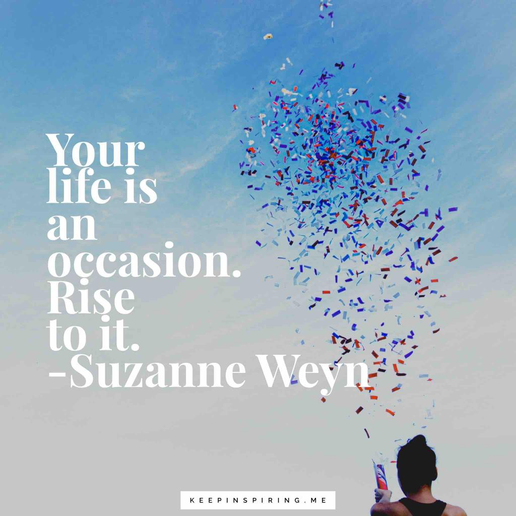 """Suzanne Weyn occasion quote """"Your life is an occasion. Rise to it"""""""