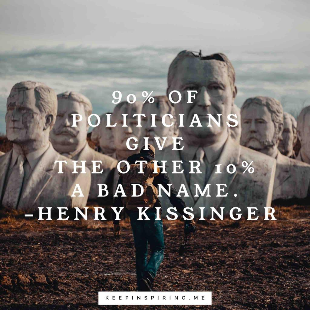 "Henry Kissinger political quote ""90% of politicians give the other 10% a bad name"""