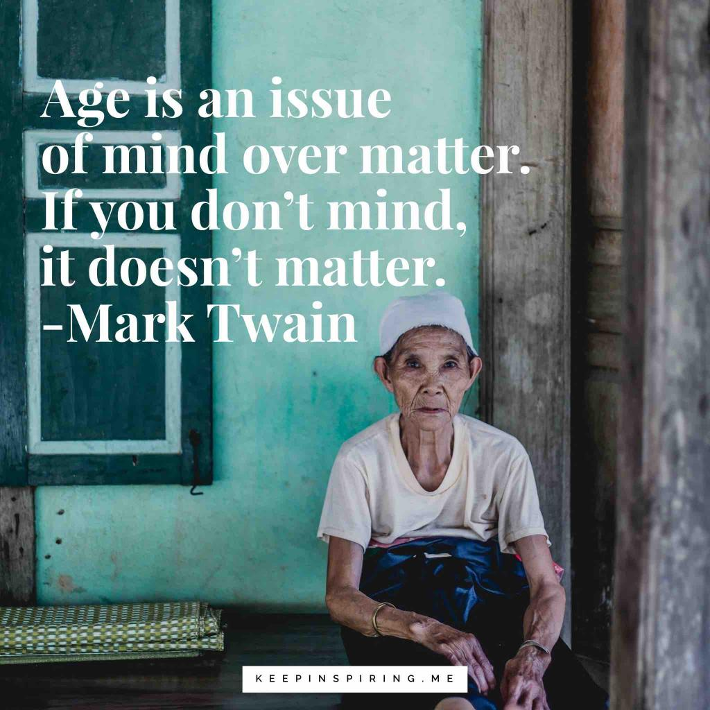 """Age is an issue of mind over matter. If you don't mind, it doesn't matter"""