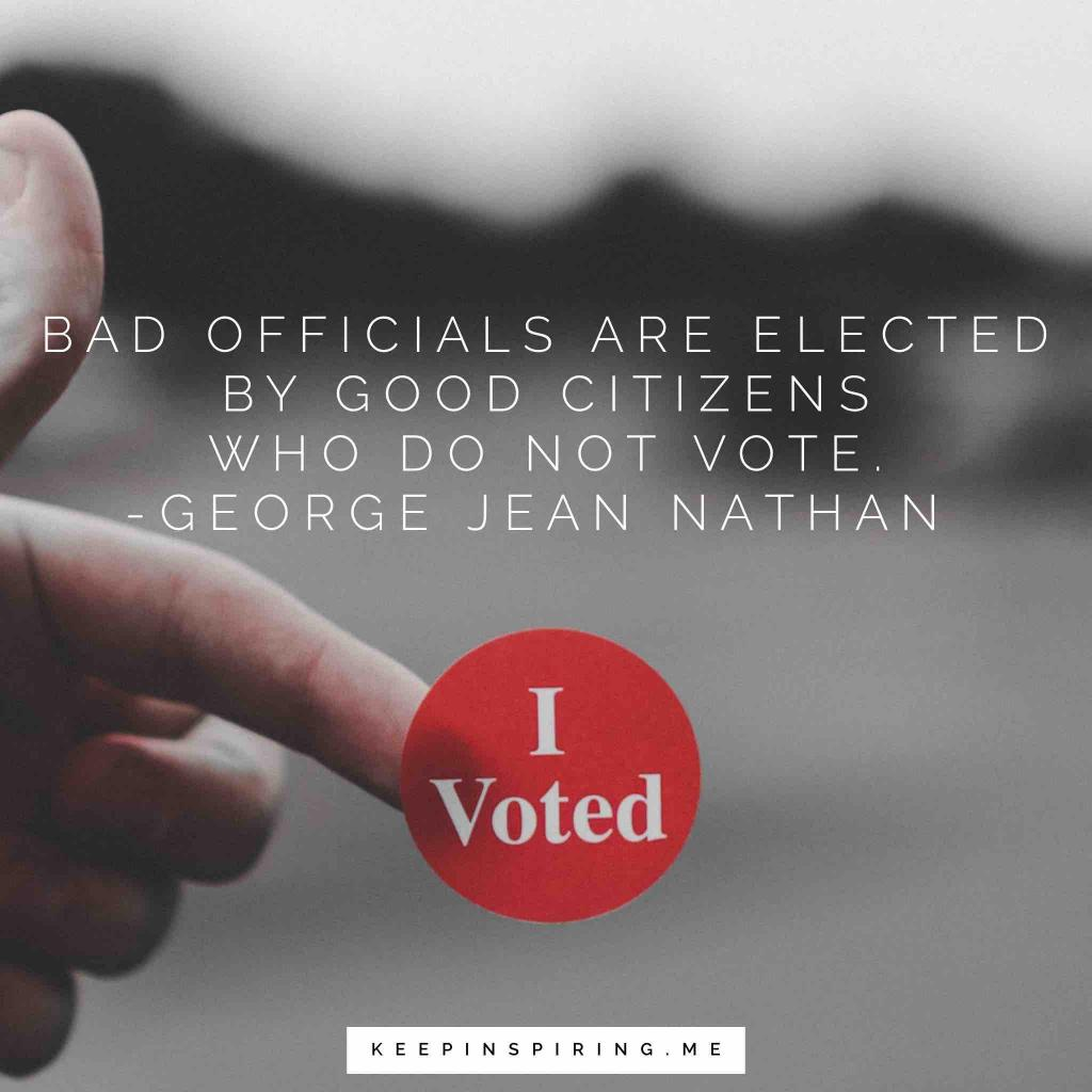 "George Jean Nathan quote ""Bad officials are elected by good citizens who do not vote"""