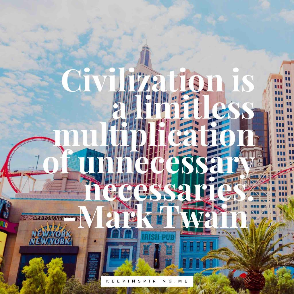 "Mark Twain quote ""Civilization is a limitless multiplication of unnecessary necessaries"""
